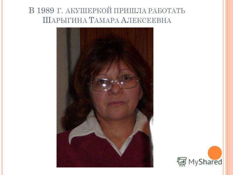 В 1989 Г. АКУШЕРКОЙ ПРИШЛА РАБОТАТЬ Ш АРЫГИНА Т АМАРА А ЛЕКСЕЕВНА