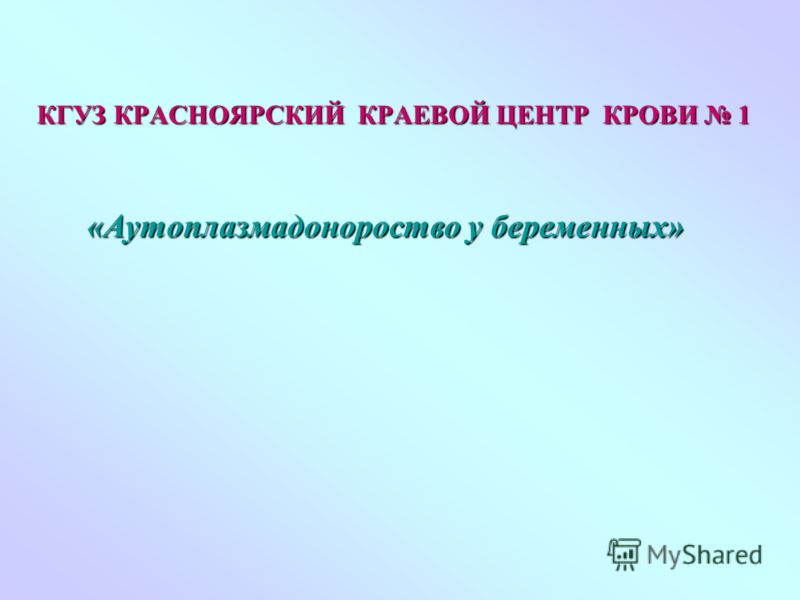 «Аутоплазмадонороство у беременных» «Аутоплазмадонороство у беременных» КГУЗ КРАСНОЯРСКИЙ КРАЕВОЙ ЦЕНТР КРОВИ 1