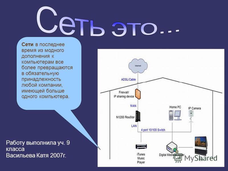 Сети в последнее время из модного дополнения к компьютерам все более превращаются в обязательную принадлежность любой компании, имеющей больше одного компьютера. Работу выполнила уч. 9 класса Васильева Катя 2007г.