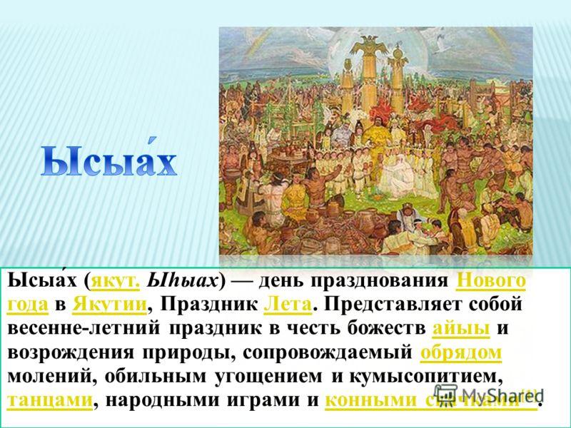 Ысыа́х (якут. Ыhыах) день празднования Нового года в Якутии, Праздник Лета. Представляет собой весенне-летний праздник в честь божеств айыы и возрождения природы, сопровождаемый обрядом молений, обильным угощением и кумысопитием, танцами, народными и