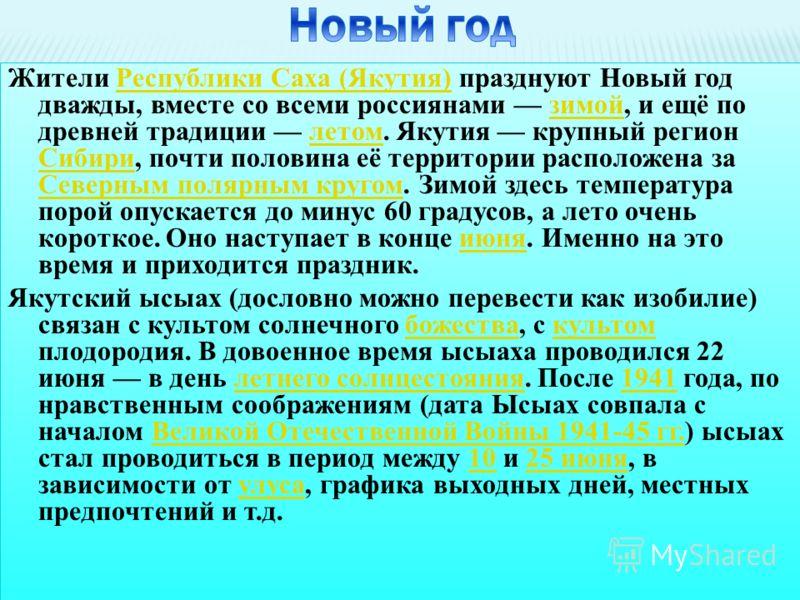 Жители Республики Саха (Якутия) празднуют Новый год дважды, вместе со всеми россиянами зимой, и ещё по древней традиции летом. Якутия крупный регион Сибири, почти половина её территории расположена за Северным полярным кругом. Зимой здесь температура