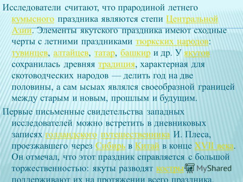 Исследователи считают, что прародиной летнего кумысного праздника являются степи Центральной Азии. Элементы якутского праздника имеют сходные черты с летними праздниками тюркских народов: тувинцев, алтайцев, татар, башкир и др. У якутов сохранилась д