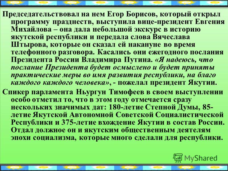 Председательствовал на нем Егор Борисов, который открыл программу празднеств, выступила вице-президент Евгения Михайлова – она дала небольшой экскурс в историю якутской республики и передала слова Вячеслава Штырова, которые он сказал ей накануне во в