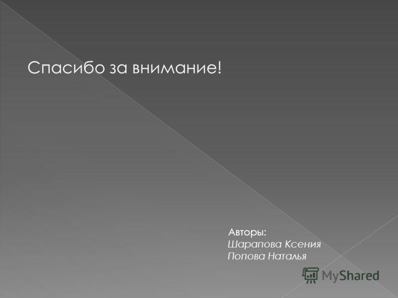 Спасибо за внимание! Авторы: Шарапова Ксения Попова Наталья