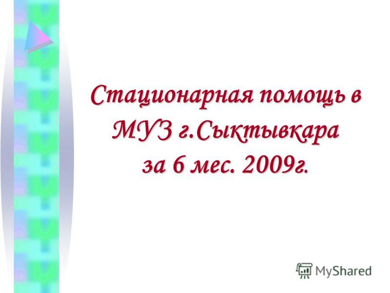 Стационарная помощь в МУЗ г.Сыктывкара за 6 мес. 2009г.