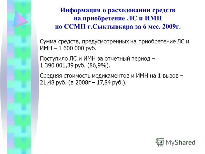 Информация о расходовании средств на приобретение ЛС и ИМН по ССМП г.Сыктывкара за 6 мес. 2009г. Сумма средств, предусмотренных на приобретение ЛС и ИМН – 1 600 000 руб. Поступило ЛС и ИМН за отчетный период – 1 390 001,39 руб. (86,9%). Средняя стоим
