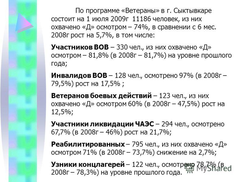 По программе «Ветераны» в г. Сыктывкаре состоит на 1 июля 2009г 11186 человек, из них охвачено «Д» осмотром – 74%, в сравнении с 6 мес. 2008г рост на 5,7%, в том числе: Участников ВОВ – 330 чел., из них охвачено «Д» осмотром – 81,8% (в 2008г – 81,7%)