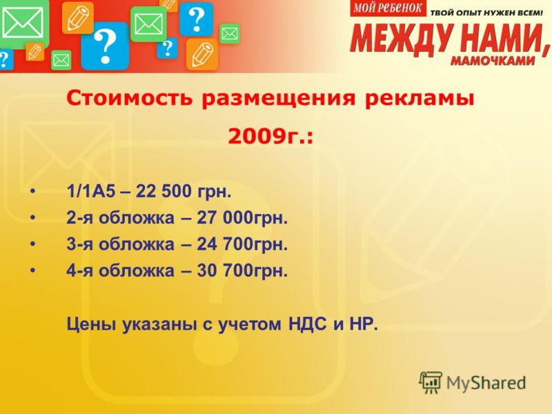 Стоимость размещения рекламы 2009г.: 1/1А5 – 22 500 грн. 2-я обложка – 27 000грн. 3-я обложка – 24 700грн. 4-я обложка – 30 700грн. Цены указаны с учетом НДС и НР.