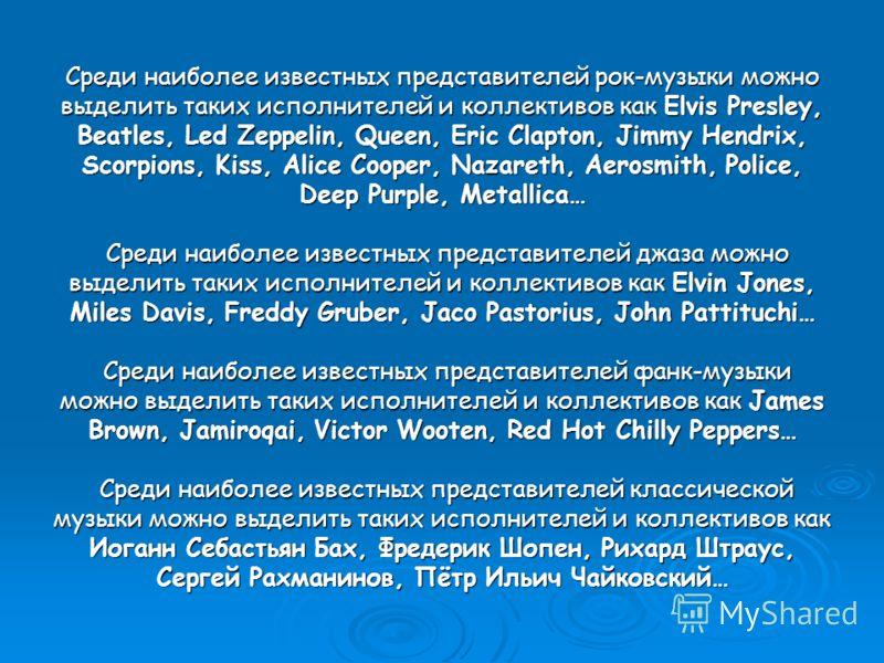 Среди наиболее известных представителей рок-музыки можно выделить таких исполнителей и коллективов как Elvis Presley, Beatles, Led Zeppelin, Queen, Eric Clapton, Jimmy Hendrix, Scorpions, Kiss, Alice Cooper, Nazareth, Aerosmith, Police, Deep Purple,