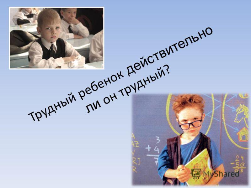 Трудный ребенок действительно ли он трудный?