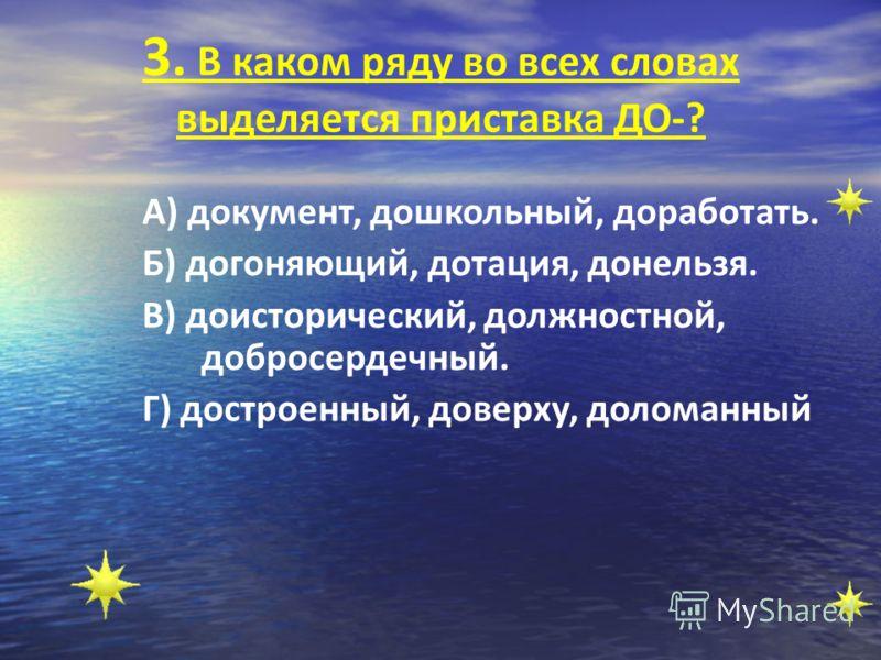 3. В каком ряду во всех словах выделяется приставка ДО-? А) документ, дошкольный, доработать. Б) догоняющий, дотация, донельзя. В) доисторический, должностной, добросердечный. Г) достроенный, доверху, доломанный