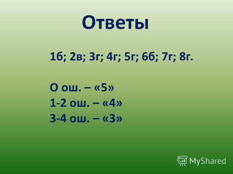 Ответы 1б; 2в; 3г; 4г; 5г; 6б; 7г; 8г. О ош. – «5» 1-2 ош. – «4» 3-4 ош. – «3»