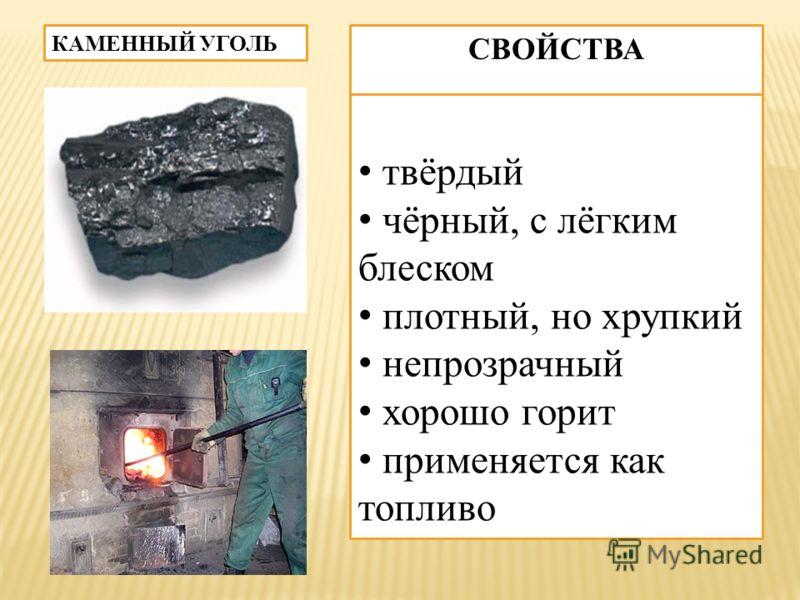 КАМЕННЫЙ УГОЛЬ СВОЙСТВА твёрдыйй чёрный, с лёгким блеском плотный, но хрупкий непрозрачный хорошо горит применяется как топливо