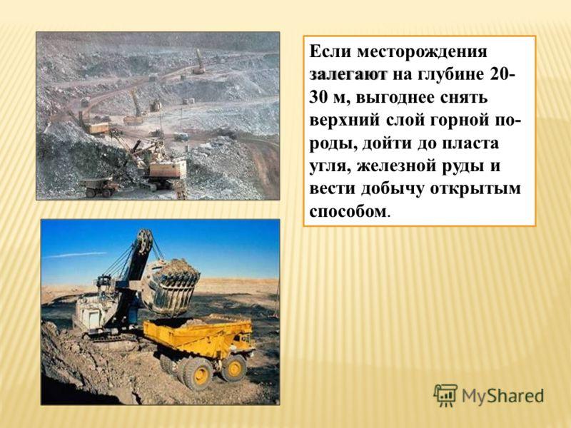залегают Если месторождения залегают на глубине 20- 30 м, выгоднее снять верхний слой горной по- роды, дойти до пласта угля, железной руды и вести добычу открытым способом.