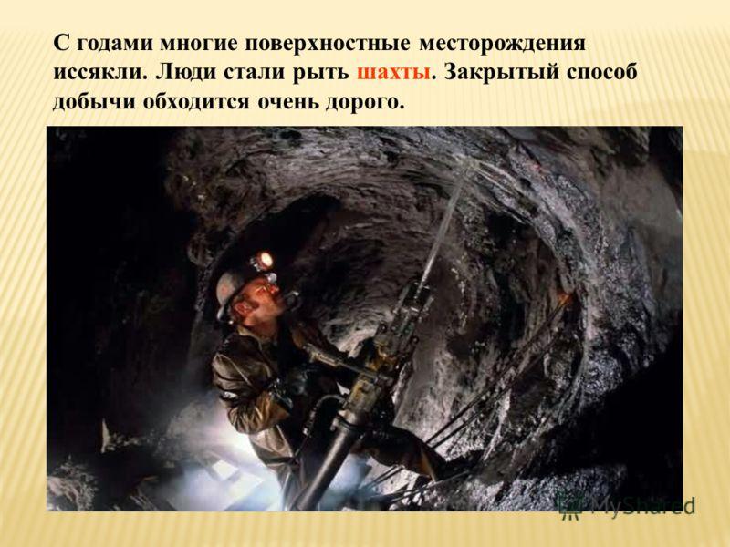 С годами многие поверхностные месторождения иссякли. Люди стали рыть шахты. Закрытый способ добычи обходится очень дорого.