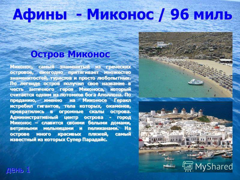 Афины - Миконос / 96 миль Остров Миконос Миконос, самый знаменитый из греческих островов, ежегодно притягивает множество знаменитостей, туристов и просто любопытных. По легенде остров получил свое название в честь античного героя Миконоса, который сч
