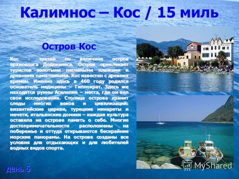 Калимнос – Кос / 15 миль Остров Кос Кос - третий по величине остров архипелага Додеканеса. Остров привлекает туристов золотыми песчаными пляжами и древними памятниками. Кос известен с древних времен. Именно здесь в 460 году родился основатель медицин