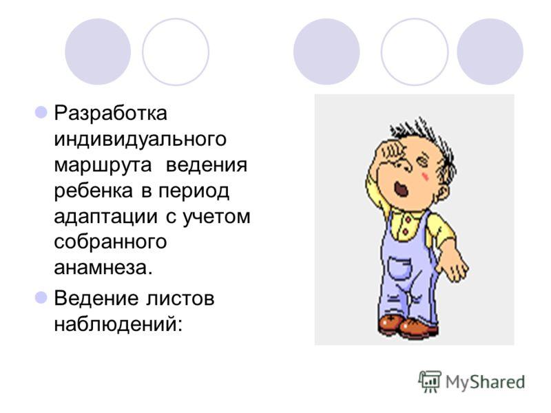 Разработка индивидуального маршрута ведения ребенка в период адаптации с учетом собранного анамнеза. Ведение листов наблюдений: