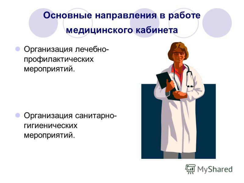 Основные направления в работе медицинского кабинета Организация лечебно- профилактических мероприятий. Организация санитарно- гигиенических мероприятий.
