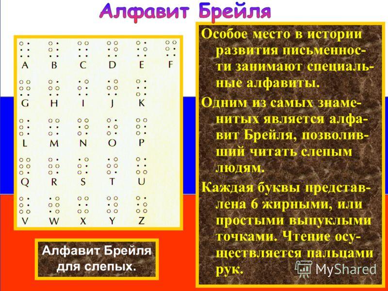 Особое место в истории развития письменнос- ти занимают специаль- ные алфавиты. Одним из самых знаме- нитых является алфа- вит Брейля, позволив- ший читать слепым людям. Каждая буквы представ- лена 6 жирными, или простыми выпуклыми точками. Чтение ос