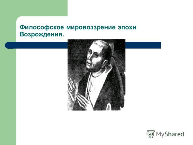 Философское мировоззрение эпохи Возрождения.