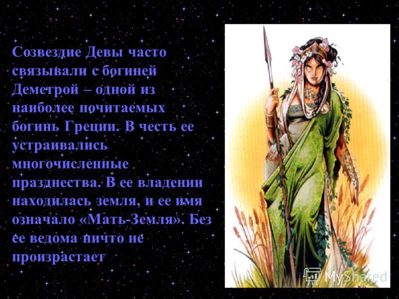 Созвездие Девы часто связывали с богиней Деметрой – одной из наиболее почитаемых богинь Греции. В честь ее устраивались многочисленные празднества. В ее владении находилась земля, и ее имя означало «Мать-Земля». Без ее ведома ничто не произрастает