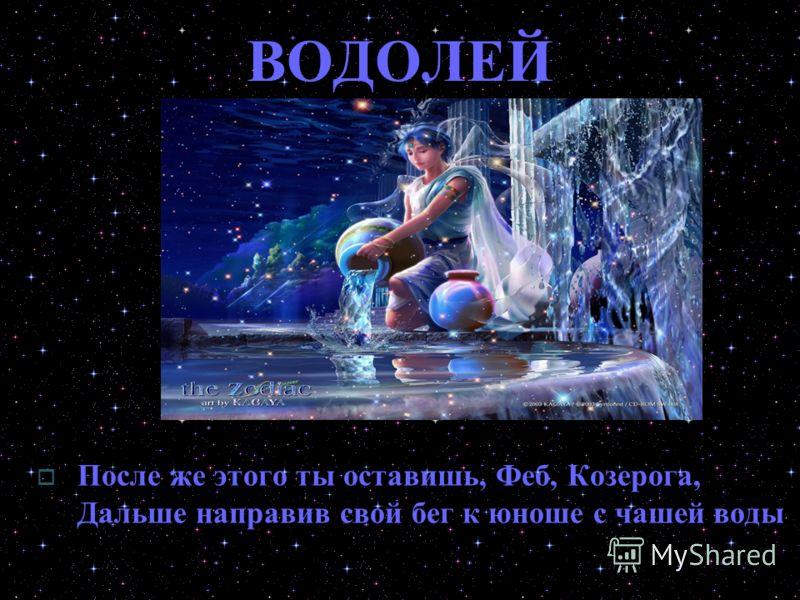 ВОДОЛЕЙ После же этого ты оставишь, Феб, Козерога, Дальше направив свой бег к юноше с чашей воды