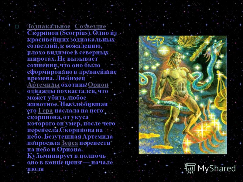 Зодиакальное Созвездие Скорпион (Scorpius). Одно из красивейших зодиакальных созвездий, к сожалению, плохо видимое в северных широтах. Не вызывает сомнения, что оно было сформировано в древнейшие времена. Любимец Артемиды охотник Орион однажды похвас