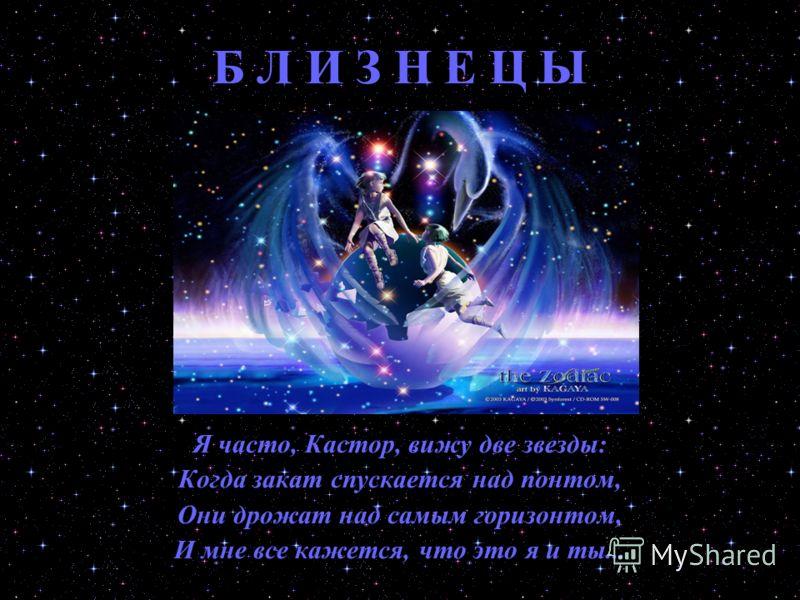 Б Л И З Н Е Ц Ы Я часто, Кастор, вижу две звезды: Когда закат спускается над понтом, Они дрожат над самым горизонтом, И мне все кажется, что это я и ты...