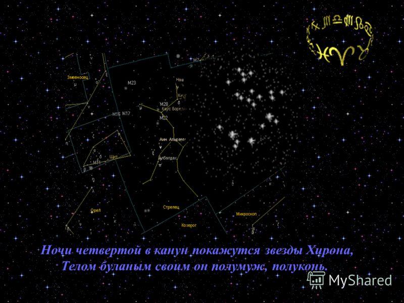Ночи четвертой в канун покажутся звезды Хирона, Телом буланым своим он полумуж, полуконь.