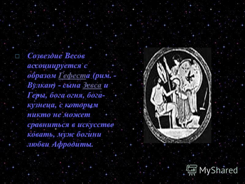 Созвездие Весов ассоциируется с образом Гефеста (рим. - Вулкан) - сына Зевса и Геры, бога огня, бога- кузнеца, с которым никто не может сравниться в искусстве ковать, муж богини любви Афродиты.ГефестЗевса
