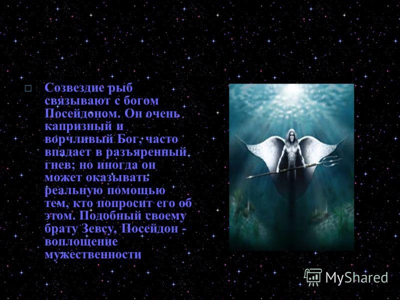 Созвездие рыб связывают с богом Посейдоном. Он очень капризный и ворчливый Бог, часто впадает в разъяренный гнев; но иногда он может оказывать реальную помощью тем, кто попросит его об этом. Подобный своему брату Зевсу, Посейдон - воплощение мужестве