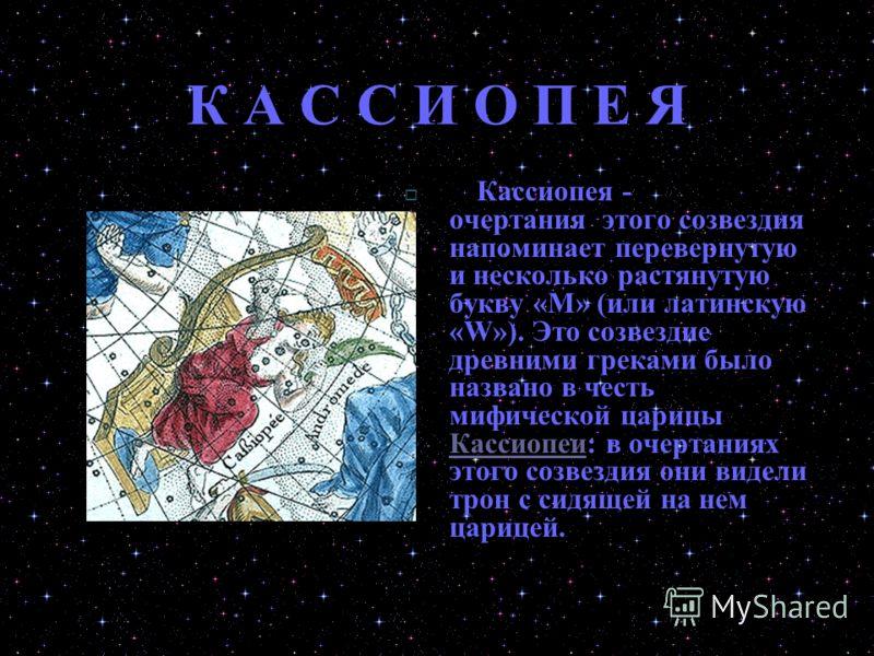 К А С С И О П Е Я Кассиопея - очертания этого созвездия напоминает перевернутую и несколько растянутую букву «М» (или латинскую «W»). Это созвездие древними греками было названо в честь мифической царицы Кассиопеи: в очертаниях этого созвездия они ви