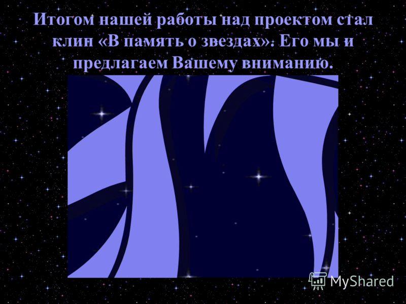 Итогом нашей работы над проектом стал клип «В память о звездах». Его мы и предлагаем Вашему вниманию.