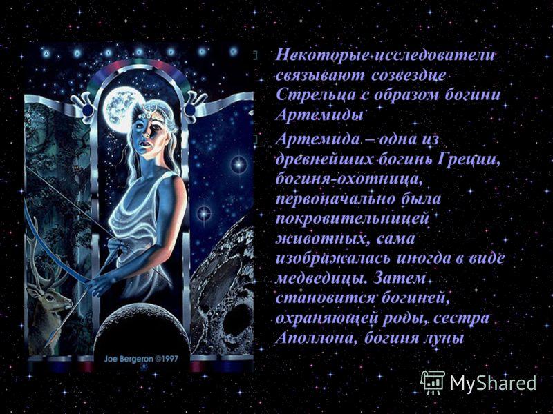 Некоторые исследователи связывают созвездие Стрельца с образом богини Артемиды Артемида – одна из древнейших богинь Греции, богиня-охотница, первоначально была покровительницей животных, сама изображалась иногда в виде медведицы. Затем становится бог