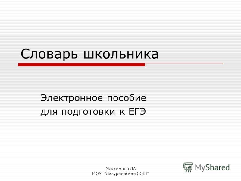 Максимова ЛА МОУ Лазурненская СОШ 1 Словарь школьника Электронное пособие для подготовки к ЕГЭ