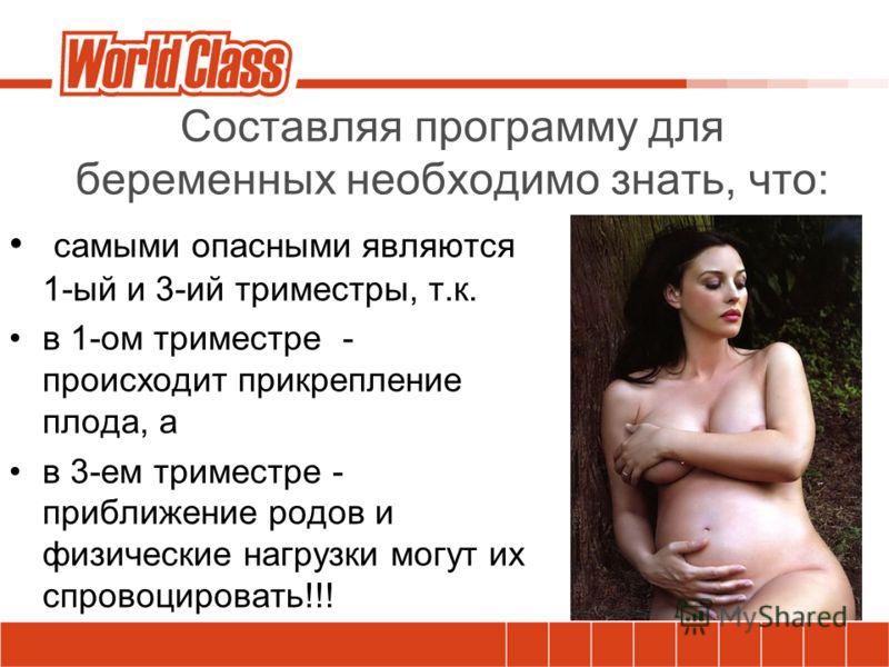 Составляя программу для беременных необходимо знать, что: самыми опасными являются 1-ый и 3-ий триместры, т.к. в 1-ом триместре - происходит прикрепление плода, а в 3-ем триместре - приближение родов и физические нагрузки могут их спровоцировать!!!