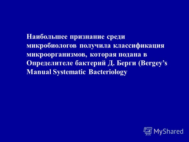 Наибольшее признание среди микробиологов получила классификация микроорганизмов, которая подана в Определителе бактерий Д. Берги (Bergeys Manual Systematic Bacteriology