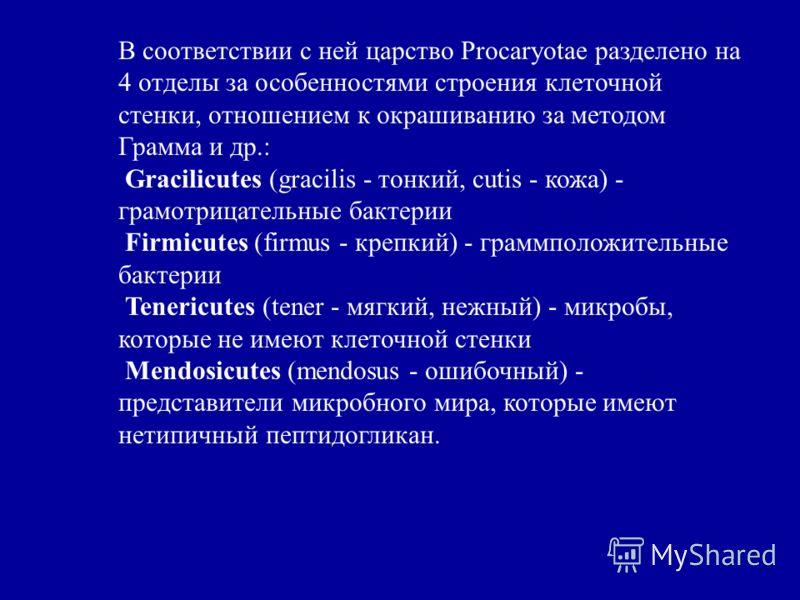 В соответствии с ней царство Procaryotae разделено на 4 отделы за особенностями строения клеточной стенки, отношением к окрашиванию за методом Грамма и др.: Gracilicutes (gracilis - тонкий, cutis - кожа) - грамотрицательные бактерии Firmicutes (firmu