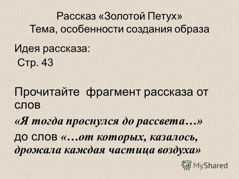 Рассказ «Золотой Петух» Тема, особенности создания образа Идея рассказа: Стр. 43 Прочитайте фрагмент рассказа от слов «Я тогда проснулся до рассвета…» до слов «…от которых, казалось, дрожала каждая частица воздуха»