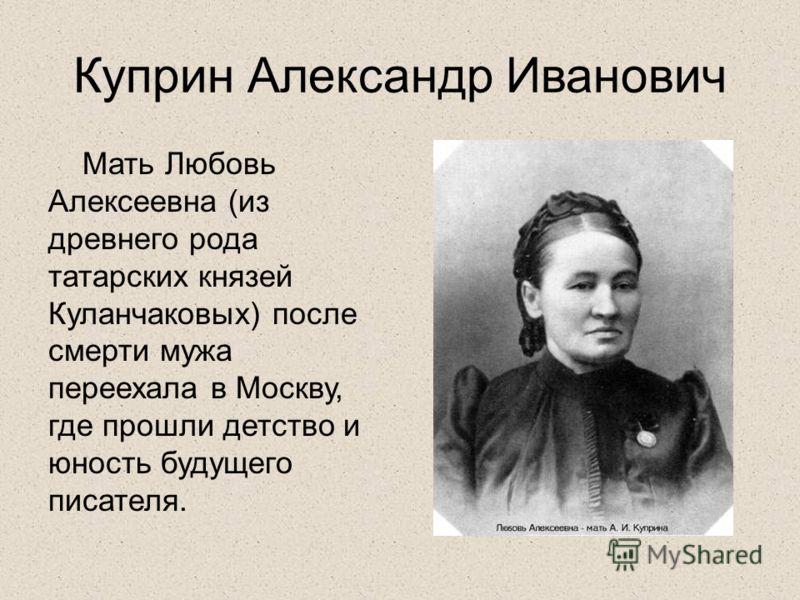 Куприн Александр Иванович Мать Любовь Алексеевна (из древнего рода татарских князей Куланчаковых) после смерти мужа переехала в Москву, где прошли детство и юность будущего писателя.