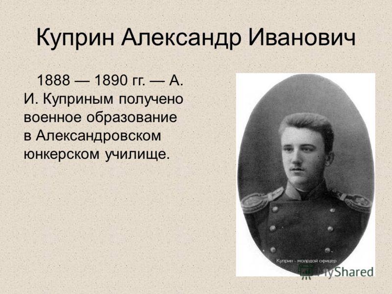 Куприн Александр Иванович 1888 1890 гг. А. И. Куприным получено военное образование в Александровском юнкерском училище.