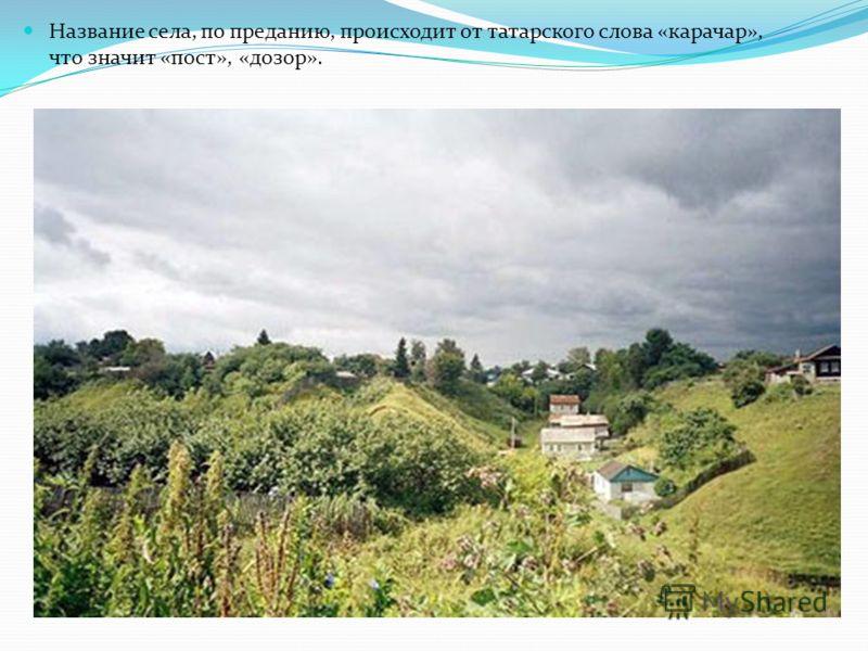 Название села, по преданию, происходит от татарского слова «карачар», что значит «пост», «дозор».