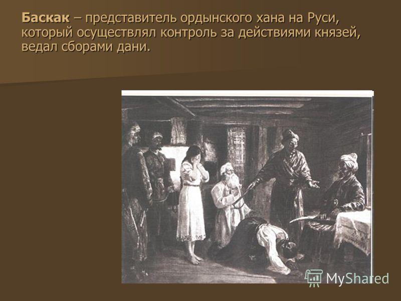 Баскак – представитель ордынского хана на Руси, который осуществлял контроль за действиями князей, ведал сборами дани.