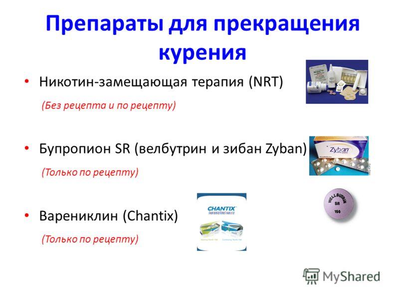 Препараты для прекращения курения Никотин-замещающая терапия (NRT) (Без рецепта и по рецепту) Бупропион SR (велбутрин и зибан Zyban) (Только по рецепту) Варениклин (Chantix) (Только по рецепту)