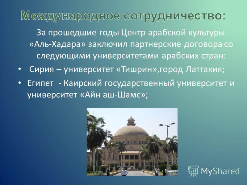 За прошедшие годы Центр арабской культуры «Аль-Хадара» заключил партнерские договора со следующими университетами арабских стран: Сирия – университет «Тишрин»,город Латтакия; Египет - Каирский государственный университет и университет «Айн аш-Шамс»;