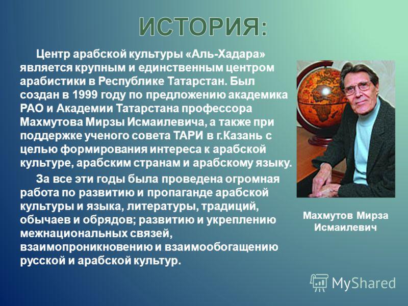 Центр арабской культуры «Аль-Хадара» является крупным и единственным центром арабистики в Республике Татарстан. Был создан в 1999 году по предложению академика РАО и Академии Татарстана профессора Махмутова Мирзы Исмаилевича, а также при поддержке уч