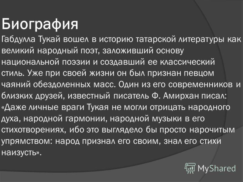 Биография Габдулла Тукай вошел в историю татарской литературы как великий народный поэт, заложивший основу национальной поэзии и создавший ее классический стиль. Уже при своей жизни он был признан певцом чаяний обездоленных масс. Один из его современ