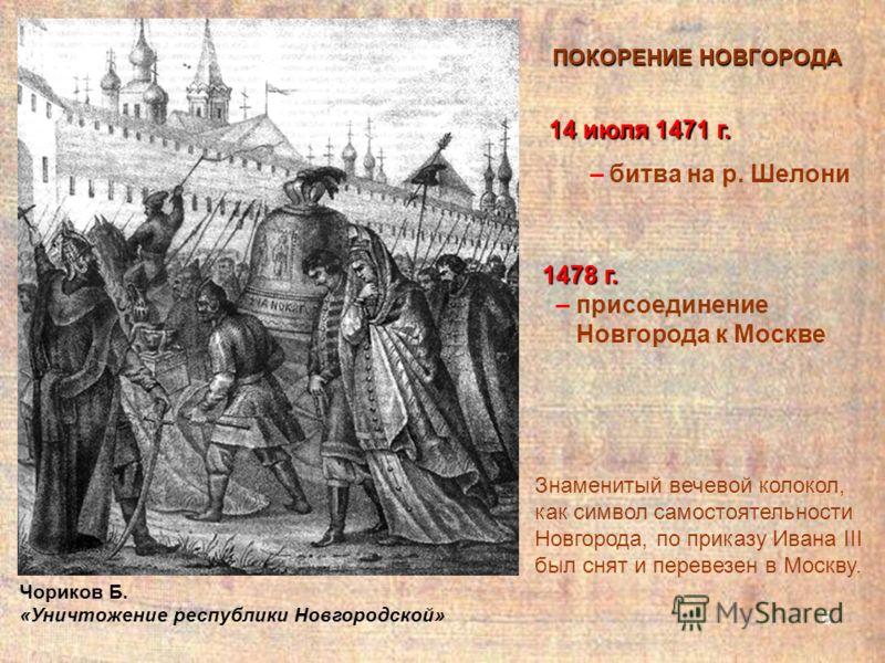 6 ПОКОРЕНИЕ НОВГОРОДА 14 июля 1471 г. – битва на р. Шелони Знаменитый вечевой колокол, как символ самостоятельности Новгорода, по приказу Ивана III был снят и перевезен в Москву. Чориков Б. «Уничтожение республики Новгородской» 1478 г. – присоединени