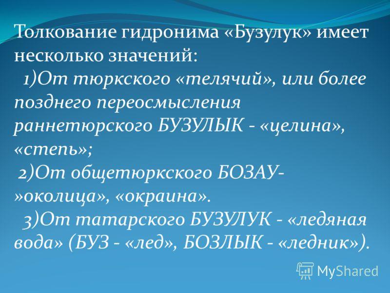 Толкование гидронима «Бузулук» имеет несколько значений: 1)От тюркского «телячий», или более позднего переосмысления раннетюрского БУЗУЛЫК - «целина», «степь»; 2)От общетюркского БОЗАУ- »околица», «окраина». 3)От татарского БУЗУЛУК - «ледяная вода» (